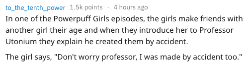 """Text - to_the_tenth_power 1.5k points4 hours ago In one of the Powerpuff Girls episodes, the girls make friends with another girl their age and when they introduce her to Professor Utonium they explain he created them by accident. The girl says, """"Don't worry professor, I was made by accident too."""""""