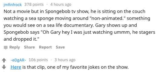 """Text - jmfinfrock 378 points 4 hours ago Not a movie but in Spongebob tv show, he is sitting on the couch watching a sea sponge moving around """"non-animated."""" something you would see on a sea life documentary. Gary shows up and Spongebob says """"Oh Gary hey I was just watching ummm, he stagers and dropped it."""" Reply Share Report Save eDgAR- 106 points 3 hours ago Here is that clip, one of my favorite jokes on the show."""