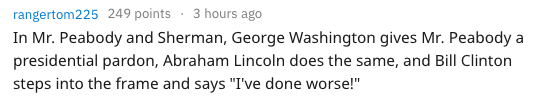 """Text - 3 hours ago rangertom225 249 points In Mr. Peabody and Sherman, George Washington gives Mr. Peabody a presidential pardon, Abraham Lincoln does the same, and Bill Clinton steps into the frame and says """"I've done worse!"""""""