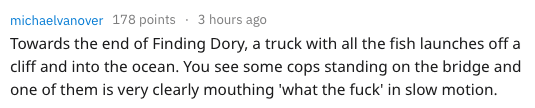 Text - 3 hours ago michaelvanover 178 points Towards the end of Finding Dory, a truck with all the fish launches off a cliff and into the ocean. You see some cops standing on the bridge and one of them is very clearly mouthing 'what the fuck' in slow motion.