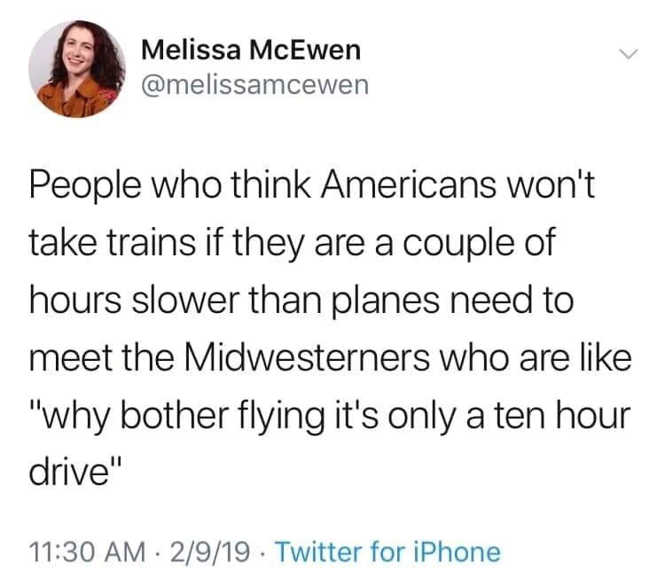 "Tweet that reads, ""People who think Americans won't take trains if they are a couple hours slower than planes need to meet the Midwesterners who are like 'Why bother flying it's only a ten-hour drive'"""