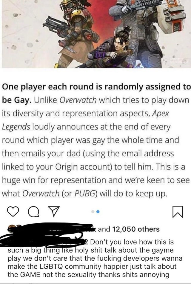 Text - One player each round is randomly assigned to be Gay. Unlike Overwatch which tries to play down its diversity and representation aspects, Apex Legends loudly announces at the end of every round which player was gay the whole time and then emails your dad (using the email address linked to your Origin account) to tell him. This is huge win for representation and we're keen to see what Overwatch (or PUBG) will do to keep up. and 12,050 others Don't you love how this is such a big thing like