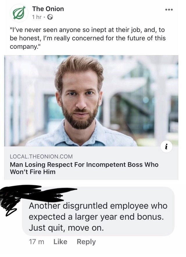 "Text - The Onion 1 hr ""I've never seen anyone so inept at their job, and, to be honest, I'm really concerned for the future of this company."" LOCAL.THEONION.COM Man Losing Respect For Incompetent Boss Who Won't Fire Him Another disgruntled employee who expected a larger year end bonus. Just quit, move on. Like Reply 17 m"
