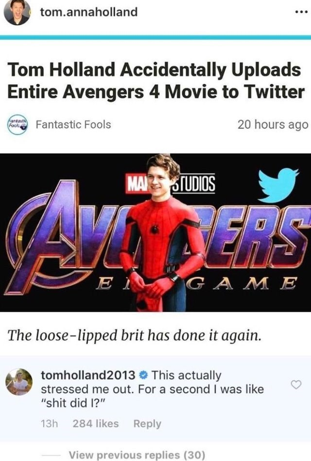 "Text - tom.annaholland Tom Holland Accidentally Uploads Entire Avengers 4 Movie to Twitter antat Fools 20 hours ago Fantastic Fools MA STUDIOS VERS E I GAME The loose-lipped brit has done it again. tomholland2013 This actually stressed me out. For a second I was like ""shit did 1?"" 13h 284 likes Reply View previous replies (30)"