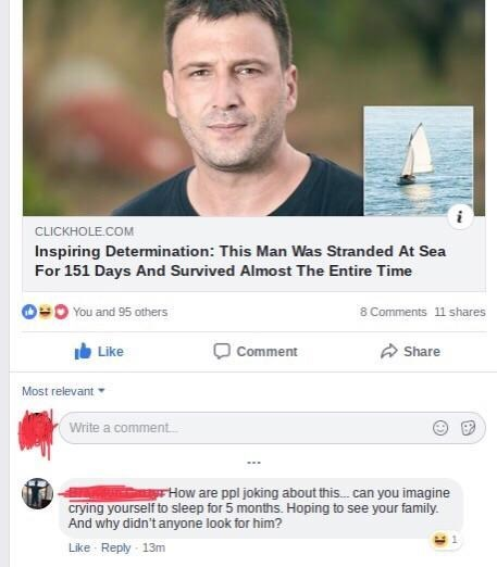 Text - CLICKHOLE.COM Inspiring Determination: This Man Was Stranded At Sea For 151 Days And Survived Almost The Entire Time You and 95 others 8 Comments 11 shares Like Comment Share Most relevant Write a comment rHow are ppl joking about this.. can you imagine crying yourself to sleep for 5 months. Hoping to see your family. And why didn't anyone look for him? Like Reply 13m