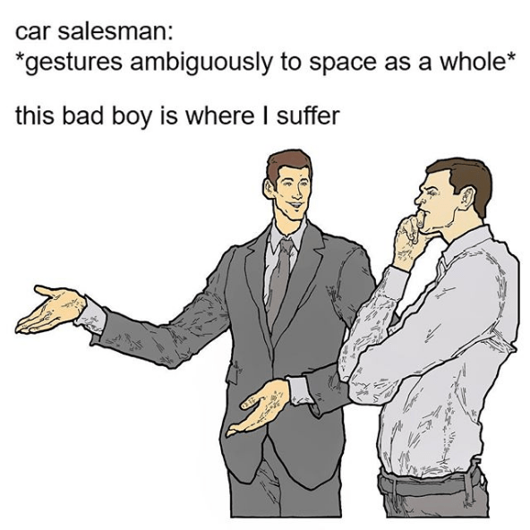 Cartoon - car salesman: *gestures ambiguously to space as a whole* this bad boy is where I suffer