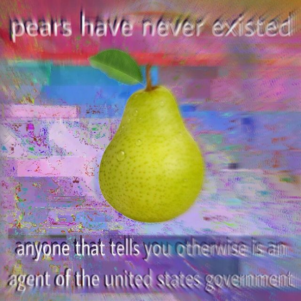 Pear - pears have never existed anyone that tells you othemwise is am agent of the united states goveiniment