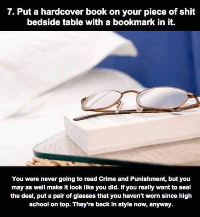 Eyewear - 7. Put a hardcover book on your piece of shit bedside table with a bookmark in it. You were never going to read Crime and Punishment, but you may as well make It look Ilke you did. If you really want to seal the deal, put a palr of glasses that you haven't worn since high school on top. They're back In style now, anyway