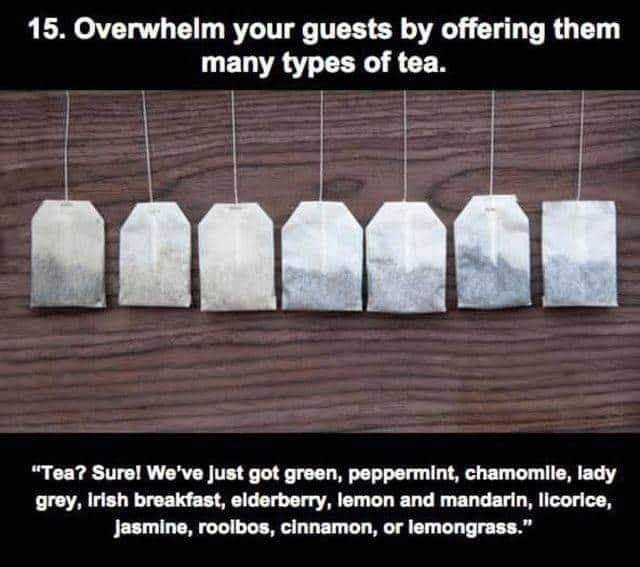 """Text - 15. Overwhelm your guests by offering them many types of tea. """"Tea? Sure! We've just got green, peppermint, chamomile, lady grey, Irish breakfast, elderberry, lemon and mandarln, licorice, Jasmine, roolbos, cinnamon, or lemongrass."""""""