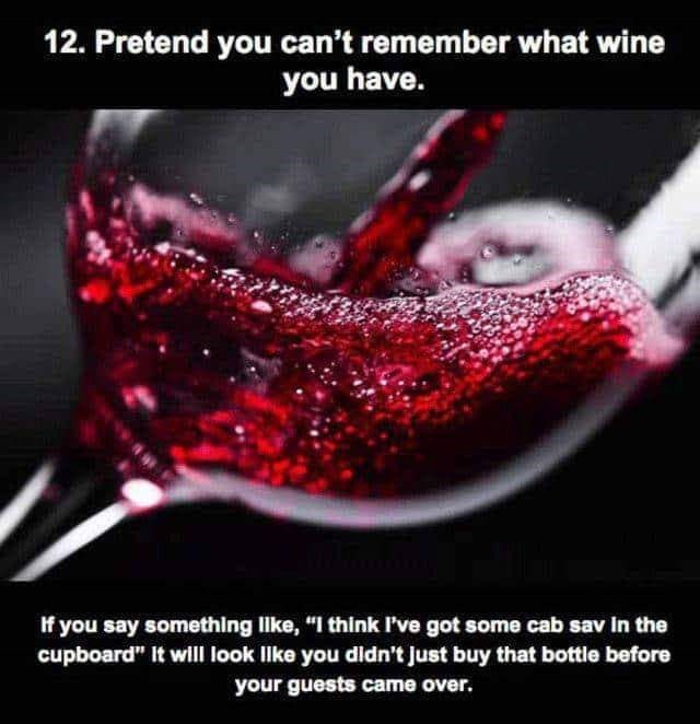 "Water - 12. Pretend you can't remember what wine you have. If you say something lke, ""I think I've got some cab sav in the cupboard"" It will look Ilike you didn't Just buy that bottle before your guests came over."