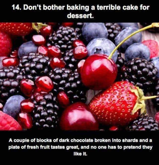 Natural foods - 14. Don't bother baking a terrible cake for dessert. A couple of blocks of dark chocolate broken into shards and a plate of fresh fruit tastes great, and no one has to pretend they Ilke it.