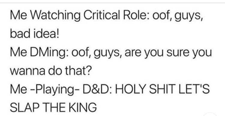 Text - Me Watching Critical Role: oof, guys, bad idea! Me DMing: oof, guys, are you sure you wanna do that? Me -Playing- D&D: HOLY SHIT LET'S SLAP THE KING