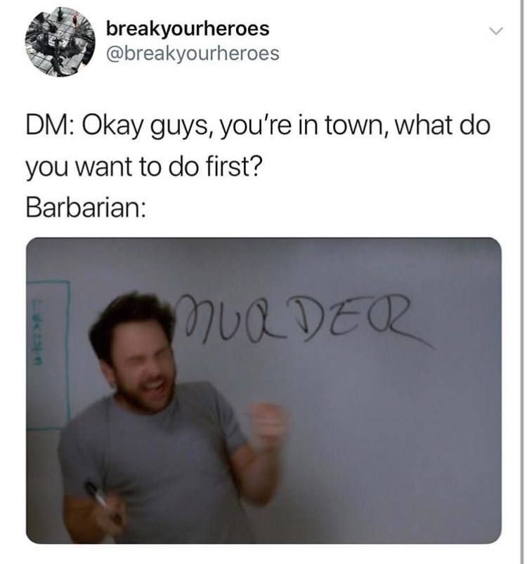 Text - breakyourheroes @breakyourheroes DM: Okay guys, you're in town, what do you want to do first? Barbarian: muaDER