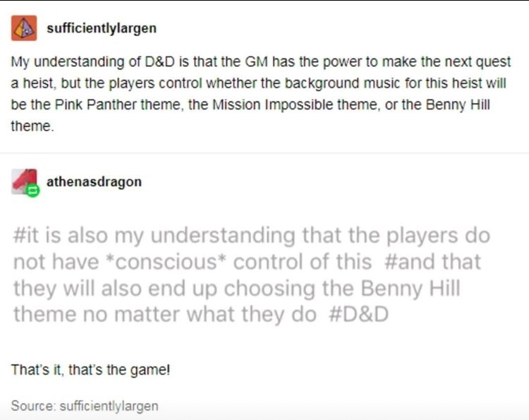Text - sufficientlylargen My understanding of D&D is that the GM has the power to make the next quest a heist, but the players control whether the background music for this heist will be the Pink Panther theme, the Mission Impossible theme, or the Benny Hill theme athenasdragon #it is also my understanding that the players do not have *conscious* control of this #and that they will also end up choosing the Benny Hill theme no matter what they do #D&D That's it, that's the game! Source: sufficien
