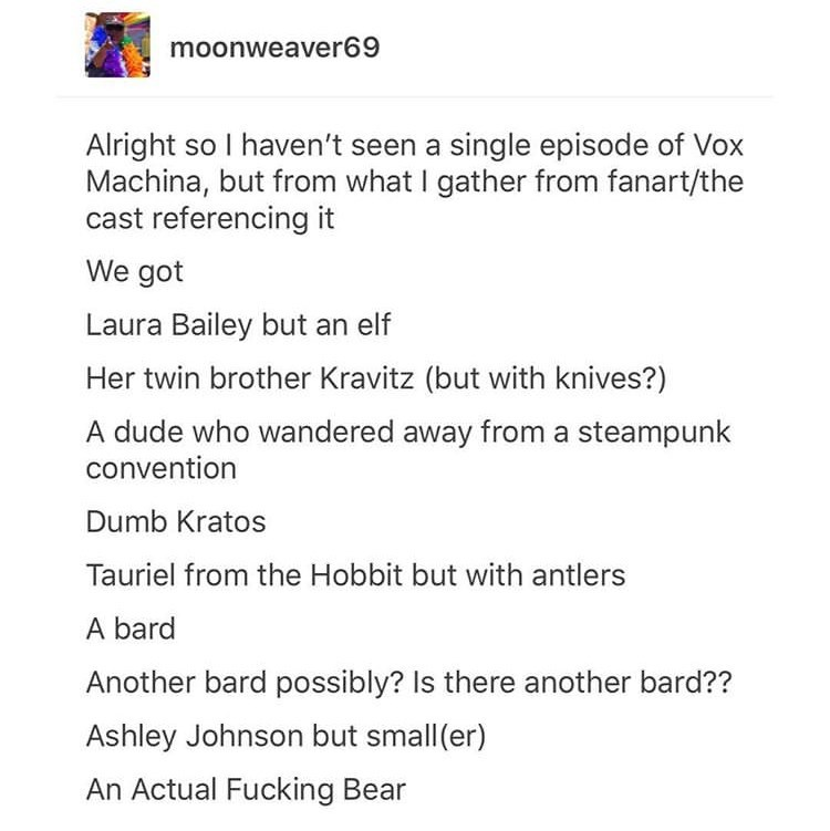 Text - moonweaver69 Alright so I haven't seen a single episode of Vox Machina, but from what I gather from fanart/the cast referencing it We got Laura Bailey but an elf Her twin brother Kravitz (but with knives?) A dude who wandered away from a steampunk convention Dumb Kratos Tauriel from the Hobbit but with antlers A bard Another bard possibly? Is there another bard?? Ashley Johnson but small (er) An Actual Fucking Bear