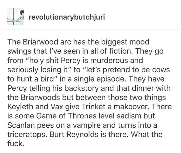 """Text - revolutionarybutchjuri The Briarwood arc has the biggest mood swings that I've seen in all of fiction. They go from """"holy shit Percy is murderous and seriously losing it"""" to """"let's pretend to be co to hunt a bird"""" in a single episode. They have Percy telling his backstory and that dinner with the Briarwoods but between those two things Keyleth and Vax give Trinket a makeover. There Game of Thrones level sadism but Scanlan pees on a vampire and turns into a triceratops. Burt Reynolds is th"""
