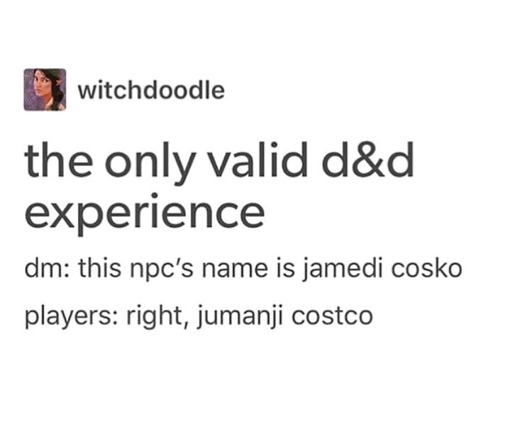 Text - witchdoodle the only valid d&d experience dm: this npc's name is jamedi cosko players: right, jumanji costco