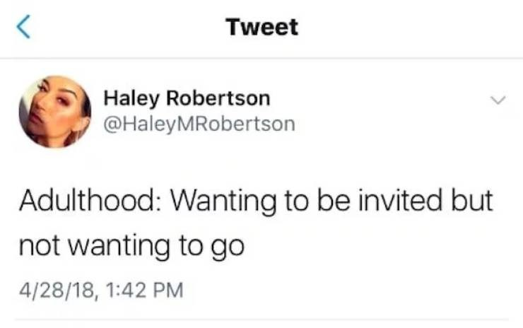 Text - Tweet Haley Robertson @HaleyMRobertson Adulthood: Wanting to be invited but not wanting to go 4/28/18, 1:42 PM