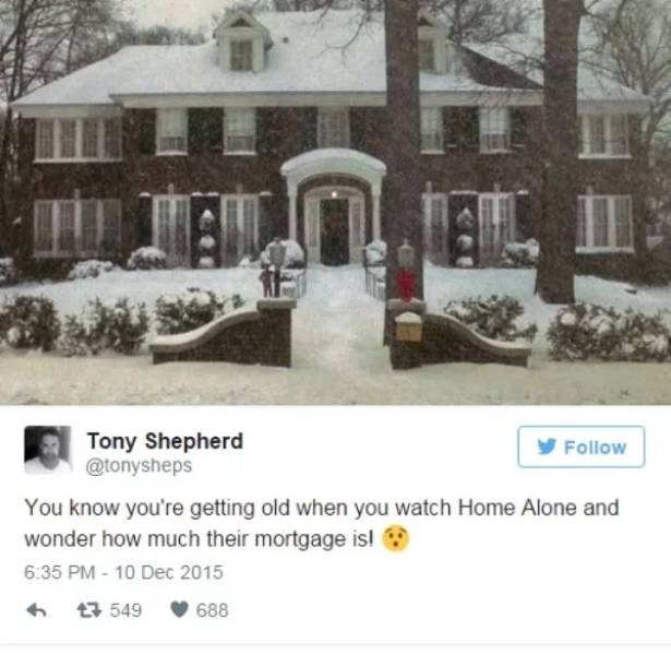 Snow - Tony Shepherd @tonysheps Follow You know you're getting old when you watch Home Alone and wonder how much their mortgage is 6:35 PM - 10 Dec 2015 t549 688