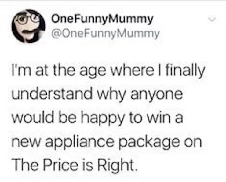 Text - OneFunnyMummy @OneFunnyMummy I'm at the age where I finally understand why anyone would be happy to win a new appliance package on The Price is Right.
