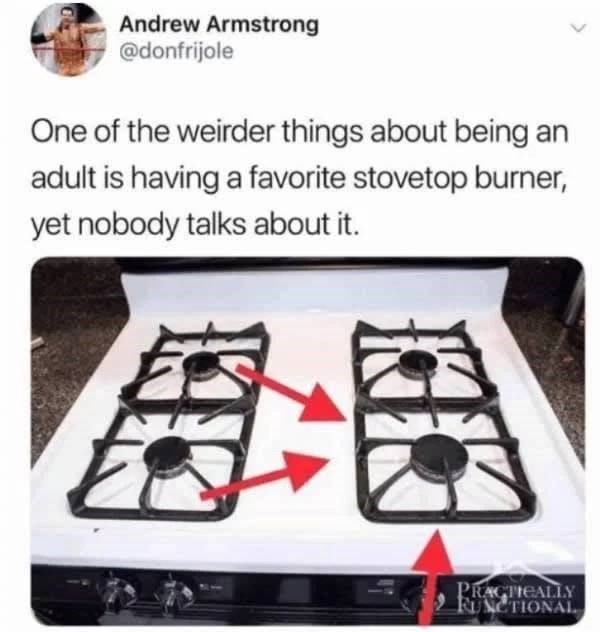 Eyewear - Andrew Armstrong @donfrijole One of the weirder things about being an adult is having a favorite stovetop burner, yet nobody talks about it. PRACTIEALLY FUNCTIONAL