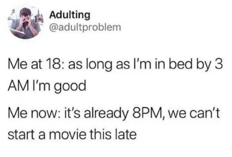 Text - Adulting @adultproblem Me at 18: as long as I'm in bed by 3 AM I'm good Me now: it's already 8PM, we can't start a movie this late