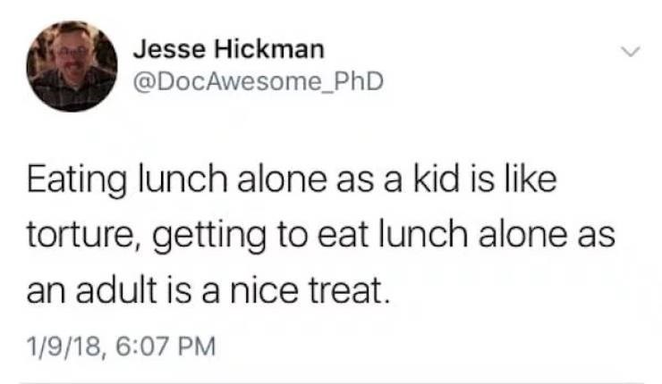 Text - Jesse Hickman @DocAwesome_PhD Eating lunch alone as a kid is like torture, getting to eat lunch alone as an adult is a nice treat. 1/9/18, 6:07 PM