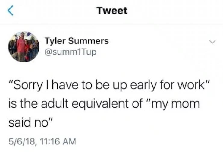 """Text - Tweet Tyler Summers @summ1Tup """"Sorry I have to be up early for work"""" is the adult equivalent of """"my mom said no"""" 5/6/18, 11:16 AM"""