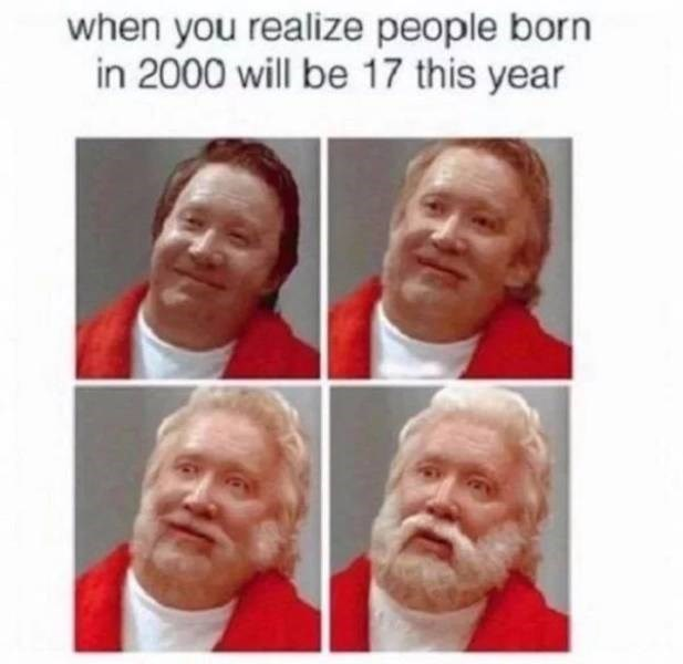 Face - when you realize people born in 2000 will be 17 this year