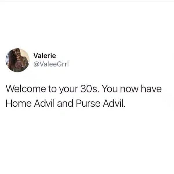 Text - Valerie @ValeeGrrl Welcome to your 30s. You now have Home Advil and Purse Advil.