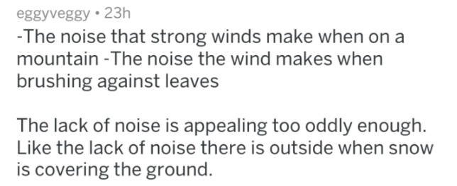 Text - eggyveggy 23h -The noise that strong winds make when on a mountain -The noise the wind makes when brushing against leaves The lack of noise is appealing too oddly enough. Like the lack of noise there is outside when snow is covering the ground.