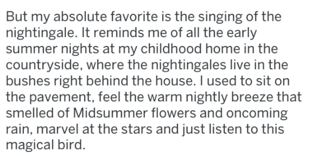 Text - But my absolute favorite is the singing of the nightingale. It reminds me of all the early summer nights at my childhood home in the countryside, where the nightingales live in the bushes right behind the house. I used to sit on the pavement, feel the warm nightly breeze that smelled of Midsummer flowers and oncoming rain, marvel at the stars and just listen to this magical bird.