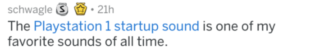 Text - schwagle S The Playstation 1 startup sound is one of my favorite sounds of all time. 21h