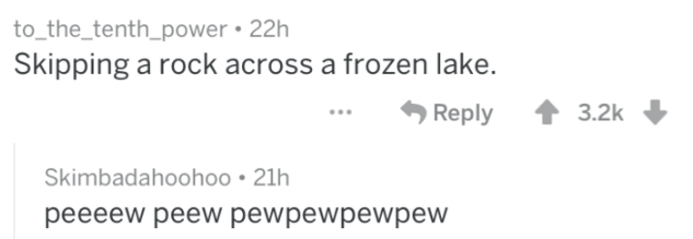 Text - to_the_tenth_power 22h Skipping a rock across a frozen lake. Reply 3.2k Skimbadahoohoo 21h peeeew peew pewpewpewpew