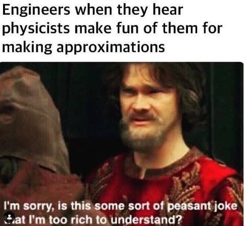 """Caption that reads, """"Engineers when they hear physicists make fun of them for making approximations"""" above a still of a guy saying, """"I'm sorry, is this some sort of peasant joke that I'm too rich to understand?"""""""