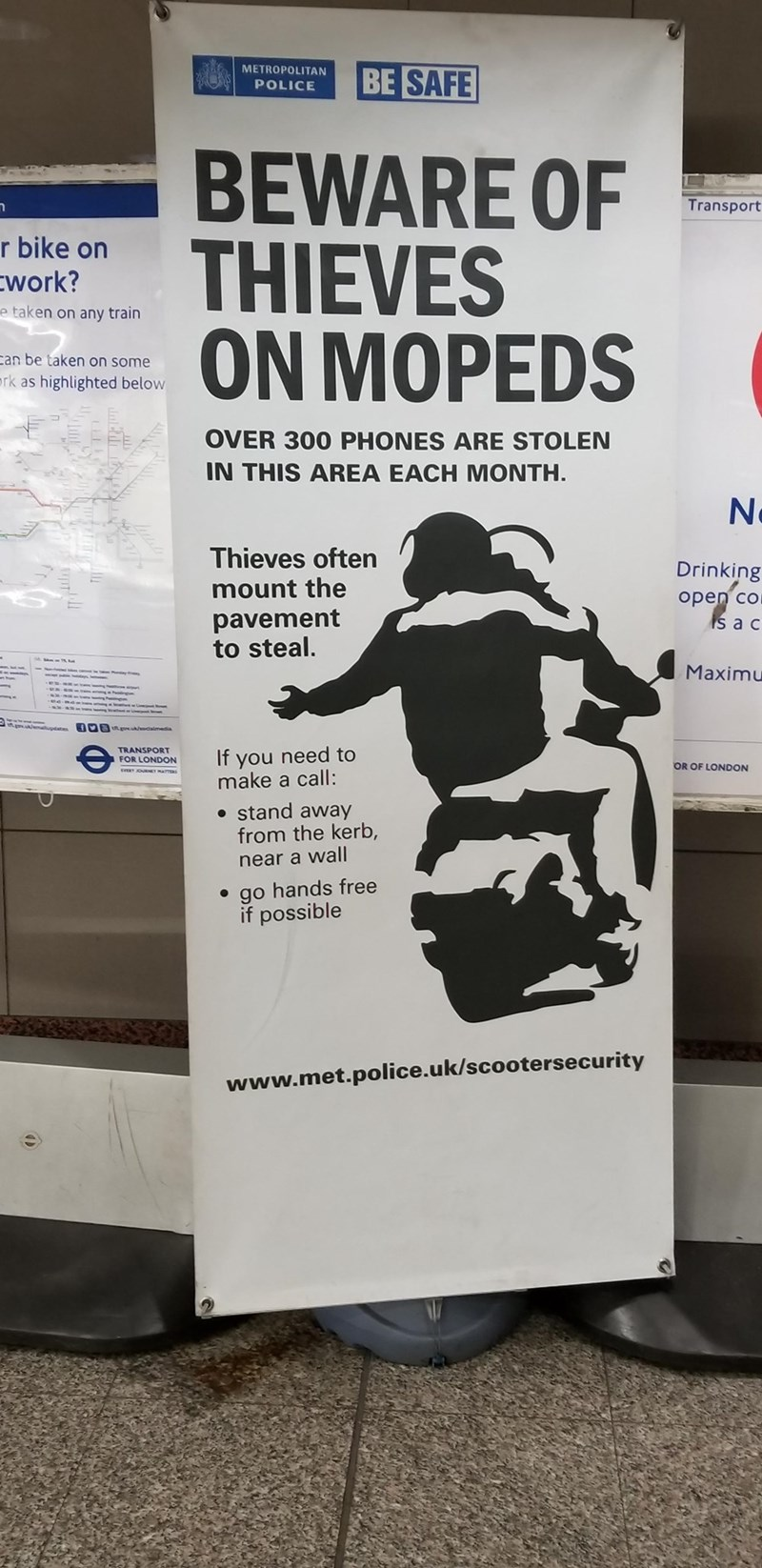 Poster - METROPOLITAN BE SAFE POLICE BEWARE OF THIEVES ON MOPEDS Transport r bike on work? e taken on any train can be taken on some ork as highlighted below OVER 300 PHONES ARE STOLEN IN THIS AREA EACH MONTH N Thieves often Drinking mount the оpen co s a c pavement to steal. Maximu f go imedia If you need to make a call: TRANSPORT FOR LONDON OR OF LONDON stand away from the kerb, near a wall go hands free if possible www.met.police.uk/scootersecurity