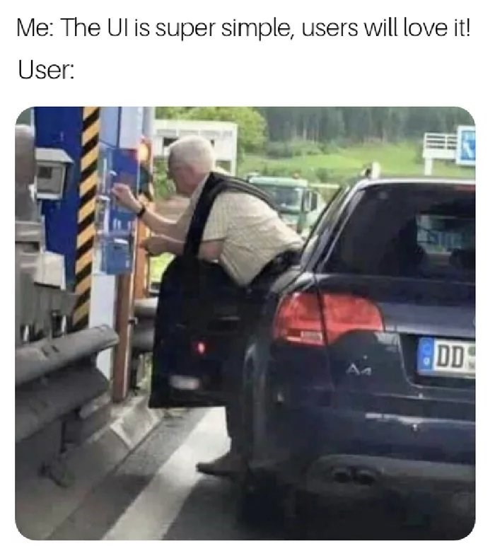 Motor vehicle - Me: The Ul is super simple, users will love it! User: DD