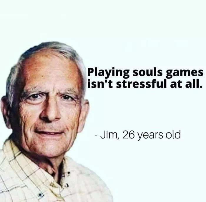 Face - Playing souls games isn't stressful at all. - Jim, 26 years old