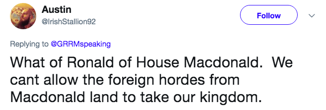 Text - Austin Follow @IrishStallion92 Replying to@GRRMspeaking What of Ronald of House Macdonald. We cant allow the foreign hordes from Macdonald land to take our kingdom