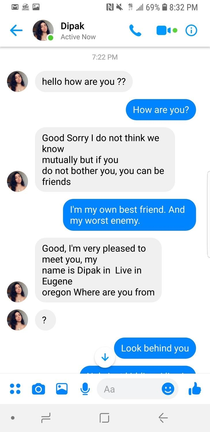 Text - N 69% 8:32 PM Dipak Active Now 7:22 PM hello how are you ?? How are you? Good Sorry I do not think we know mutually but if you do not bother you, you can be friends I'm my own best friend. And my worst enemy. Good, I'm very pleased to meet you, my name is Dipak in Live in Eugene oregon Where are you from ? Look behind you Aa .. םוצ HOD