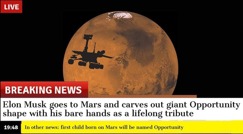 oppy meme - Text - LIVE BREAKING NEWS Elon Musk goes to Mars and carves out giant Opportunity shape with his bare hands lifelong tribute as a 19:48 In other news: first child born on Mars will be named Opportunity