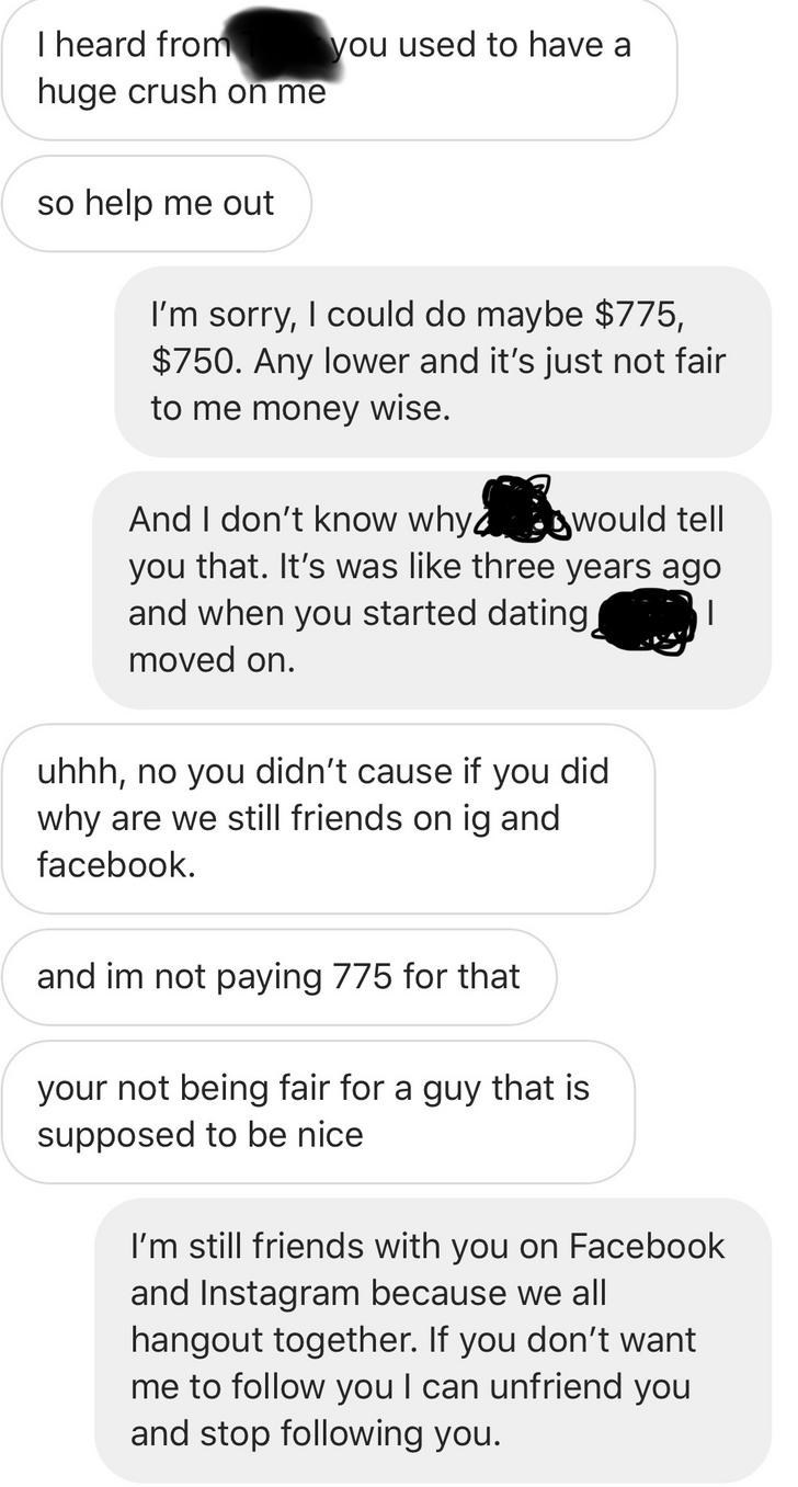 I heard from you used to have a huge crush on me so help me out I'm sorry, I could do maybe $775, $750. Any lower and it's just not fair to me money wise. And I don't know whyd would tell you that. It's was like three years ago and when you started dating moved on. uhhh, no you didn't cause if you did why are we still friends on ig and facebook and im not paying 775 for that your not being fair for a guy that is supposed to be nice I'm still friends with you on Facebook and Instagram beca