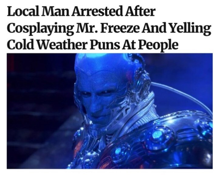 Water - Local Man Arrested After Cosplaying Mr. Freeze And Yelling Cold Weather Puns At People