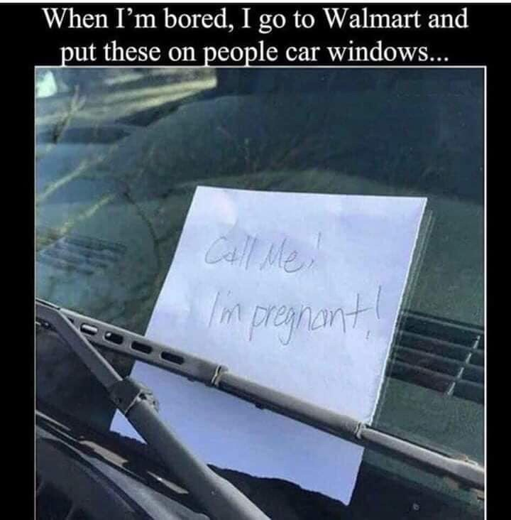 Text - When I'm bored, I go to Walmart and put these on people car windows... CAll Me pregmant
