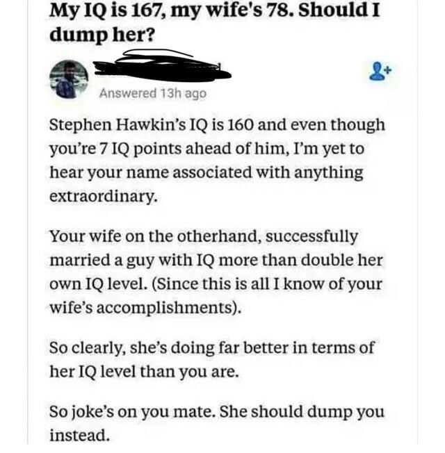 Text - My IQ is 167, my wife's 78. Should I dump her? Answered 13h ago Stephen Hawkin's IQ is 160 and even though you're 7 IQ points ahead of him, I'm yet to hear your name associated with anything extraordinary. Your wife on the otherhand, successfully married a guy with IQ more than double her own IQ level. (Since this is all I know of your wife's accomplishments) So clearly, she's doing far better in terms of her IQ level than you are So joke's on you mate. She should dump you instead