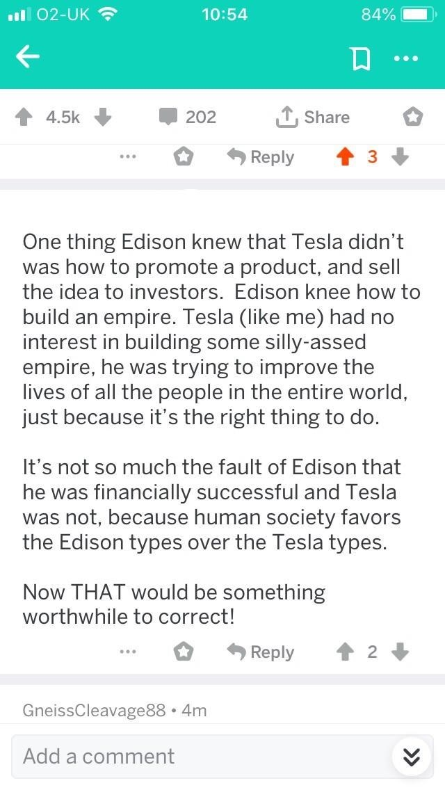 Text - 02-UK 10:54 84% TShare 4.5k 202 Reply One thing Edison knew that Tesla didn't was how to promote a product, and sell the idea to investors. Edison knee how to build an empire. Tesla (like me) had no interest in building some silly-assed empire, he was trying to improve the lives of all the people in the entire world, just because it's the right thing to do. It's not so much the fault of Edison that he was financially successful and Tesla was not, because human society favors the Edison ty