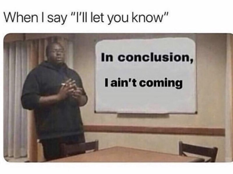 "Caption that reads, ""When I say 'I'll let you know'"" above a pic of a guy next to a Powerpoint presentation slide that reads, ""In conclusion, I ain't coming"""