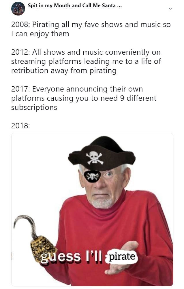 Costume accessory - Spit in my Mouth and Call Me Santa 2008: Pirating all my fave shows and music so I can enjoy them 2012: All shows and music conveniently streaming platforms leading me to a life of retribution away from pirating on 2017: Everyone announcing their own platforms causing you to need 9 different subscriptions 2018: guess l'll pirate