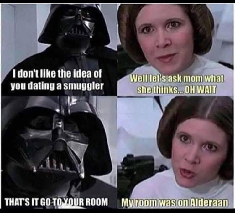 Darth vader - I don't like the idea of you dating a smuggler Well let's ask mom what she thinks... OH WAIT | THAT'S IT GO TO YOUR ROOM My room was on Alderaan