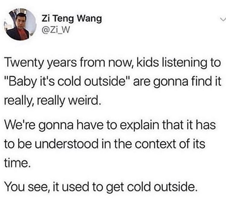 """Text - Zi Teng Wang @Zi W Twenty years from now, kids listening to """"Baby it's cold outside"""" are gonna find it really, really weird. We're gonna have to explain that it has to be understood in the context of its time. You see, it used to get cold outside"""